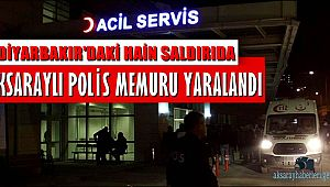 DİYARBAKIR'DAKİ HAİN SALDIRIDA AKSARAYLI POLİS MEMURU YARALANDI