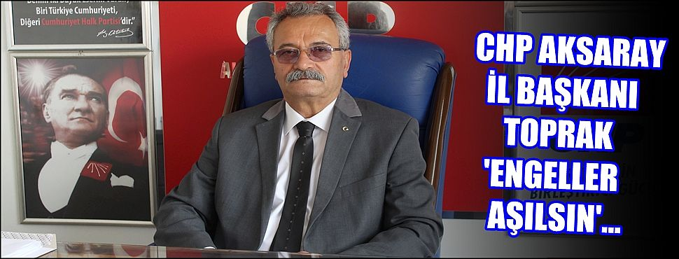 CHP İL BAŞKANI TOPRAK 'ENGELLER AŞILSIN'
