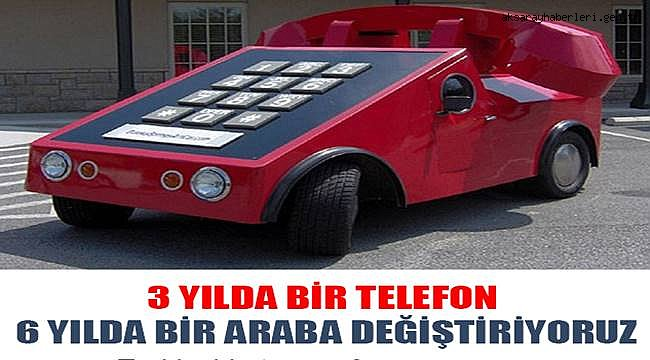 3 YILDA BİR TELEFON 6 YILDA BİR ARABA DEĞİŞTİRİYORUZ