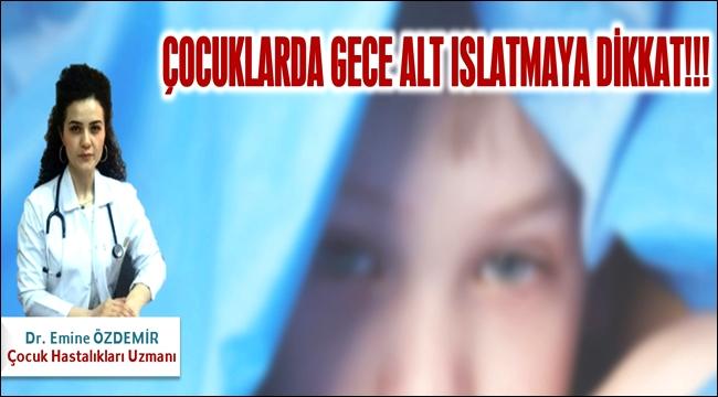 DR. EMİNE ÖZDEMİR 'ÇOCUKLARDA GECE ALT ISLATMAYA DİKKAT'