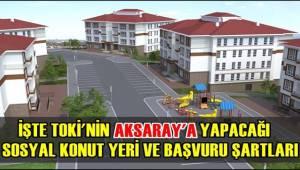 İŞTE TOKİ'NİN AKSARAY'A YAPACAĞI SOSYAL KONUT YERİ VE BAŞVURU ŞARTLARI