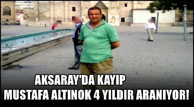 AKSARAY'DA KAYIP MUSTAFA ALTINOK 4 YILDIR ARANIYOR!