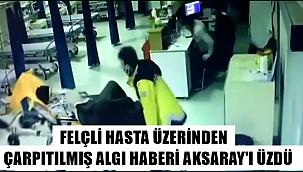 FELÇLİ HASTA ÜZERİNDEN ÇARPITILMIŞ ALGI HABERİ AKSARAY'I ÜZDÜ