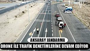 AKSARAY JANDARMA DRONE İLE TRAFİK DENETİMLERİNE DEVAM EDİYOR