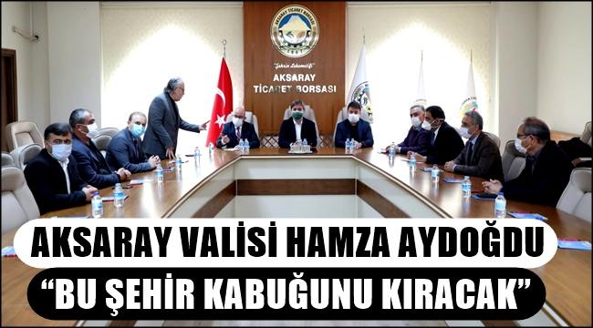 """AKSARAY VALİSİ HAMZA AYDOĞDU """"BU ŞEHİR KABUĞUNU KIRACAK"""""""
