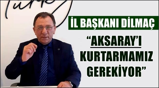 """İL BAŞKANI DİLMAÇ """"AKSARAY'I KURTARMAMIZ GEREKİYOR"""""""