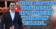 """AKSARAY MİLLETVEKİLİ TURAN YALDIR'DAN AKP'Lİ YÖNETİCİLERE """"HODRİ MEYDAN"""""""